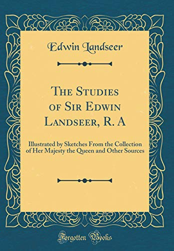 The Studies of Sir Edwin Landseer, R. A: Illustrated by Sketches From the Collection of Her Majesty the Queen and Other Sources (Classic Reprint) - Sir Edwin Landseer