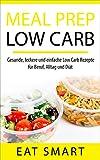 MEAL PREP LOW CARB: Gesunde, leckere und einfache Low Carb Rezepte  für Beruf, Alltag und Diät (mit  21 Tage Low Carb Ernährungsplan)