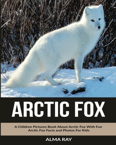 Arctic Fox: A Children Pictures Book About Arctic Fox With Fun Arctic Fox Facts and Photos For Kids by Alma Ray (2016-03-16)