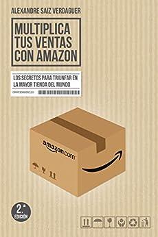 Multiplica tus ventas con Amazon: Los secretos para triunfar en la mayor tienda del mundo de [Saiz Verdaguer, Alexandre]