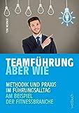 TEAMFÜHRUNG - ABER WIE: Methodik und Praxis im Führungsalltag am Beispiel der Fitnessbranche