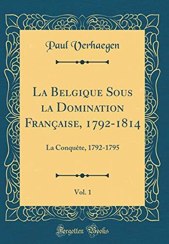 La Belgique Sous La Domination Française, 1792-1814, Vol. 1: La Conquète, 1792-1795 (Classic Reprint)