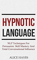 Hypnotic Language: NLP Techniques For Persuasion Skill Mastery And Total Conversational Influence (Conversational Skills, Sales Techniques, Language Patterns Book 1) (English Edition)