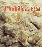 J'HABILLE MON BEBE. 100 modèles à coudre et à tricoter