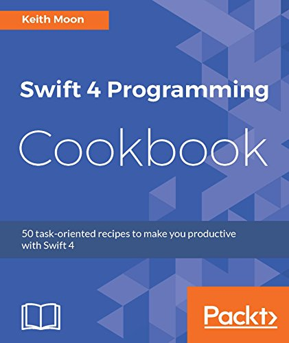 Swift 4 Programming Cookbook: 50 task-oriented recipes to make you productive with Swift 4 (English Edition) por Keith Moon