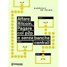 Affare Bitcoin. Pagare col p2p e senza banche centrali (Italian Edition)