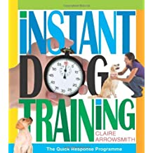 Instant Dog Training. The quick response programme to understand your dog and train your dog with in: Written by Claire Arrowsmith, 2011 Edition, Publisher: Interpet Publishing [Hardcover]