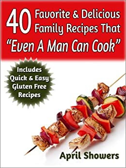 "40 Favorite & Delicious Family Recipes That ""Even A Man Can Cook"": Includes Quick & Easy Gluten Free Recipes (English Edition) par [Showers, April]"