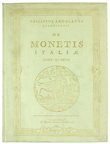 DE MONETIS ITALIAE - Pars Quarta: DE MONETIS ITALIAE VARIORUM ILLUSTRIUM VIRORUM DISSERTATIONES, QUARUM PARS NUNC PRIMUM IN LUCEM PRODIT PHILIPPUS ARGELATUS BONONIENSIS...