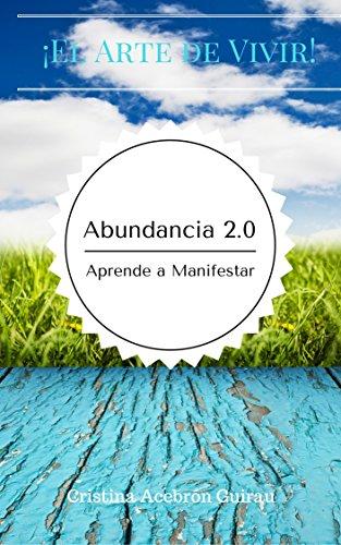 Abundancia 2.0 Aprende a Manifestar: Cómo obtener Éxito, en el Arte de Vivir en Manifestar Abundancia, gracias a la Espiritualidad. por Cristina Acebrón Guirau