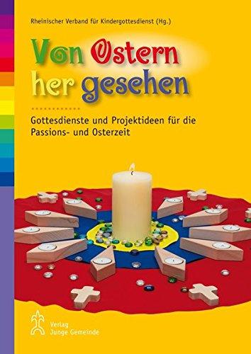 Von Ostern her gesehen: Gottesdienste und Projektideen für die Passions- und Osterzeit mit Kindern