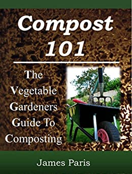 Composting: The Vegetable Gardeners Guide To Making Compost - Including Hot and Cold Composting, Layer Mulching, Vermiculture And Bokashi Techniques (English Edition) von [Paris, James]