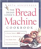 The Bread Lover's Bread Machine Cookbook: A Master Baker's 300 Favorite Recipes for Perfect-Every-Time Bread-From Every Kind of Machine by Beth Hensperger (2000-07-24)