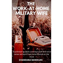 The Work-At-Home Military Wife: A quickstart guide to creating a pack-and-carry career and work-from-home lifestyle on the move