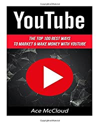 YouTube: The Top 100 Best Ways To Market & Make Money With YouTube (YouTube Marketing, Internet Marketing, Online Business, Sales)