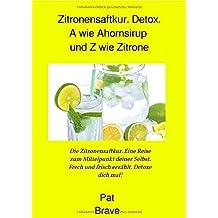 Zitronensaftkur. Detox. A wie Ahornsirup und Z wie Zitrone: Die Zitronensaftkur. Eine Reise zum Mittelpunkt deiner Selbst. Frech und frisch erzählt. Detoxe dich mal!