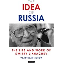 The Idea of Russia: The Life and Work of Dmitry Likhachev (Library of Modern Russian History)