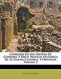 Catálogo De Los Obispos De Córdoba, Y Breve Noticia Historica De Su Iglesia Catedral, Y Obispado, Volume 2