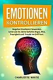 Emotionen:: Negative Emotionen loswerden. Lerne wie Du deine Gefühle Angst, Wut, Traurigkeit und Freude im Griff hast. Emotionale Intelligenz ausbauen.5 Minuten täglich um zügig Resultate zu erzielen