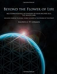 Beyond the Flower of Life: Multidimensional Activation of your Higher Self, the Inner Guru (Advanced MerKaBa Teachings, Sacred Geometry & the Opening of your Heart) by Maureen J. St. Germain (2009-10-26)