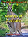 The Wild and Wonderful Animals of Australia: A Kids Fun Facts Book of Australian Animals (Wild Animals 4)