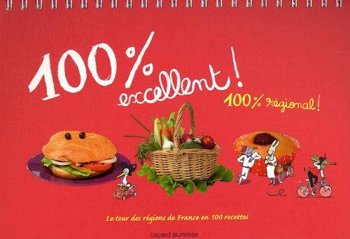 100% excellent ! 100% régional : Le tour des régions de France en 100 recettes