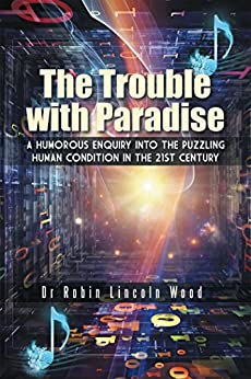 The Trouble with Paradise: A Humorous Enquiry into the Puzzling Human Condition in the 21st Century (English Edition) par [Dr Robin Lincoln Wood]