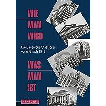 Wie man wird, was man ist: Die Bayerische Staatsoper vor und nach 1945