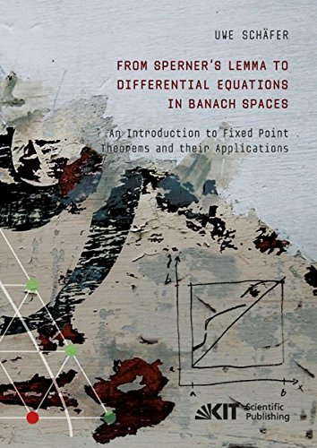 From Sperner's Lemma to Differential Equations in Banach Spaces : An Introduction to Fixed Point Theorems and their Applications