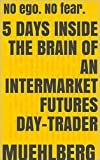 (Personal Empowerment) (Money-Thriller) (Short Story) 5 days inside the brain of an intermarket futures day-trader: NO ego. NO fear. (English Edition)