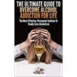 The Ultimate Guide To Overcome Alcohol Addiction For Life: The Most Effective, Permanent Solution To Finally Cure Alcoholism (Addiction, Alcohol Addiction, ... Overcome Addiction) (English Edition)