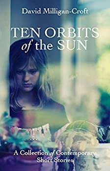 Ten Orbits of the Sun: A collection of contemporary short stories by [Milligan-Croft, David]