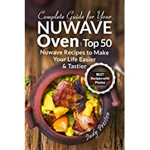 Complete Guide for your Nuwave Oven: Top 50 Nuwave Recipes to Make your Life Easier and Tastier (English Edition)
