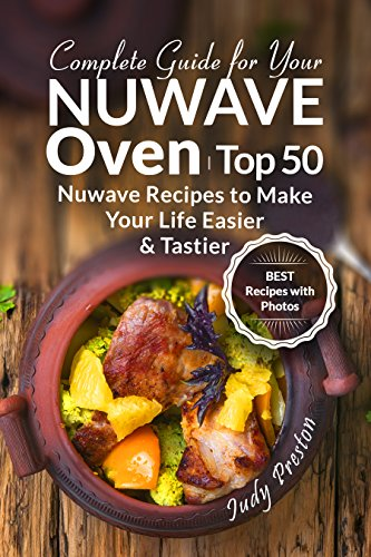 Complete Guide for your Nuwave Oven: Top 50 Nuwave Recipes to Make your Life Easier and Tastier (English Edition) por Judy Preston