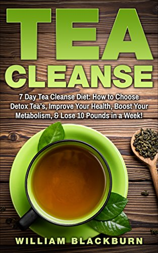 Tea Cleanse: 7 Day Tea Cleanse Diet: How to Choose Detox Tea's, Improve Your Health, Boost Your Metabolism, & Lose 10 Pounds in a Week! (Tea Cleanse, Tea ... Cleanse, and Flat Belly Tea Cleanse Diet)