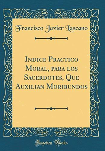 Indice Practico Moral, para los Sacerdotes, Que Auxilian Moribundos (Classic Reprint) por Francisco Javier Lazcano