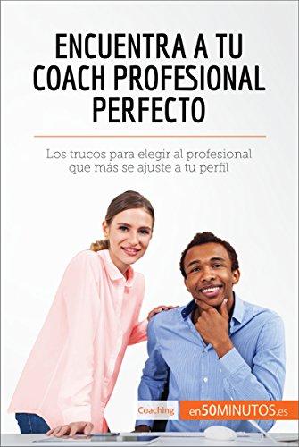 Encuentra a tu coach profesional perfecto: Los trucos para elegir al profesional que más se ajuste a tu perfil (Coaching) por 50Minutos.es