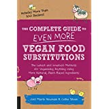 The Complete Guide to Even More Vegan Food Substitutions: The Latest and Greatest Methods for Veganizing Anything Using More Natural, Plant-Based Ingredients * Includes More Than 100 Recipes!