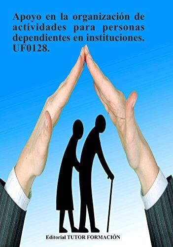 Apoyo en la organización de actividades para personas dependientes en instituciones. UF0128. por Miguel Ángel Ladrón de Guevara