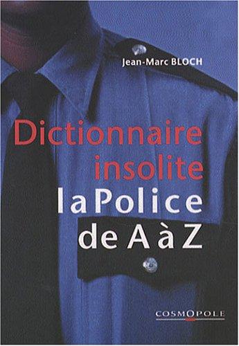 Dictionnaire insolite de la police de A à Z... par Jean-Marc Bloch