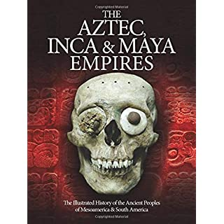 The Aztec, Inca and Maya Empires: The Illustrated History of the Ancient Peoples of Mesoamerica & South America (Histories)