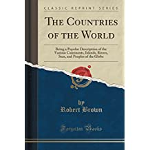 The Countries of the World: Being a Popular Description of the Various Continents, Islands, Rivers, Seas, and Peoples of the Globe (Classic Reprint)