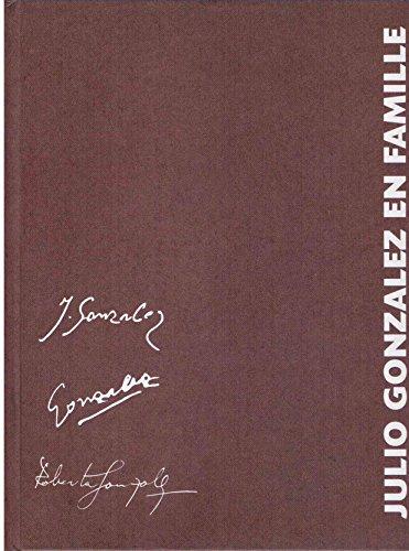 Julio Gonzalez en famille : Joan Gonzalez, Roberta Gonzalez - Catalogue de l'Exposition prsente au Chteau de Tours du 11 janvier au 23 mars 2008