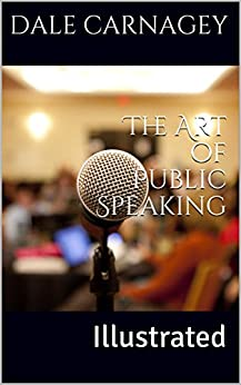 The Art of Public Speaking: Illustrated by [CARNAGEY, DALE, ESENWEIN, J. BERG]