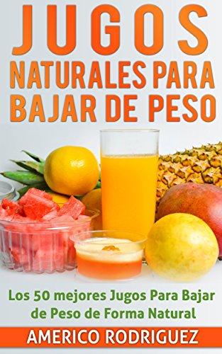 Jugos Naturales para Bajar de Peso: Los 50 Mejores Jugos para Bajar de Peso en forma Natural por Americo Rodriguez N