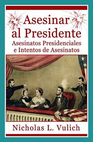 Asesinar Al Presidente. Asesinatos Presidenciales E Intentos De Asesinatos por Nicholas L. Vulich