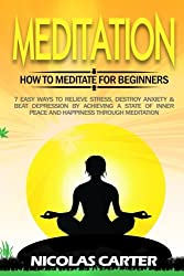Meditation: How to Meditate for Beginners - 7 Easy Ways to Relieve Stress, Destroy Anxiety & Beat Depression by Achieving a State of Inner Peace and Happiness through Meditation