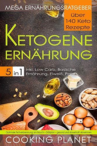 KETOGENE ERNÄHRUNG: Mega Ernährungsratgeber 5 in 1- über 140 Keto Rezepte inkl. Low Carb, Basische Ernährung, Eiweiß, Paleo. Optimale Fettverbrennung am Bauch - Diätplan- gesund und dauerhaft abnehmen