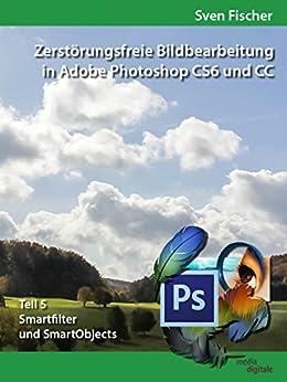 Zerstörungsfreie Bildbearbeitung mit Adobe Photoshop CS6 und CC - Teil 5 von [Fischer, Sven]