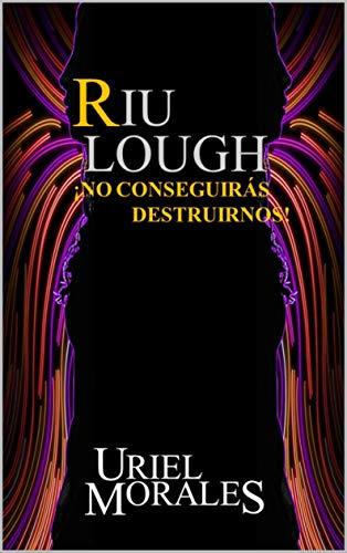 Riu Lough: ¡No conseguirás destruirnos! de Uriel Morales Valverde